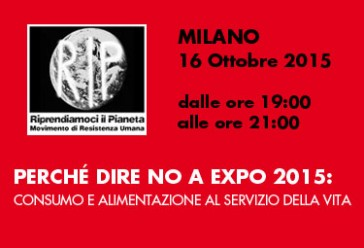 Milano, 16 Ottobre 2015 ore 19.00: Perché Dire NO a EXPO 2015: Consumo e Alimentazione al Servizio della Vita